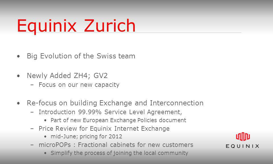 Equinix Zurich Big Evolution of the Swiss team Newly Added ZH4; GV2 –Focus on our new capacity Re-focus on building Exchange and Interconnection –Introduction 99.99% Service Level Agreement, Part of new European Exchange Policies document –Price Review for Equinix Internet Exchange mid-June; pricing for 2012 –microPOPs : Fractional cabinets for new customers Simplify the process of joining the local community