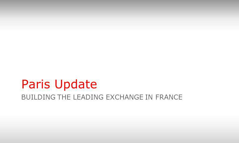 BUILDING THE LEADING EXCHANGE IN FRANCE Paris Update
