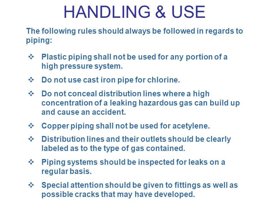 HANDLING & USE The following rules should always be followed in regards to piping: Plastic piping shall not be used for any portion of a high pressure