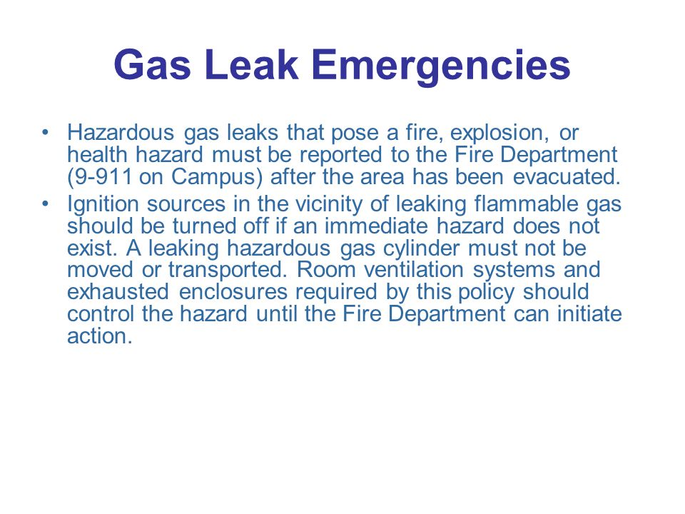 Gas Leak Emergencies Hazardous gas leaks that pose a fire, explosion, or health hazard must be reported to the Fire Department (9-911 on Campus) after