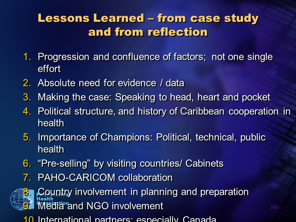 2005 Pan American Health Organization Lessons Learned – from case study and from reflection 1.Progression and confluence of factors; not one single effort 2.Absolute need for evidence / data 3.Making the case: Speaking to head, heart and pocket 4.Political structure, and history of Caribbean cooperation in health 5.Importance of Champions: Political, technical, public health 6.Pre-selling by visiting countries/ Cabinets 7.PAHO-CARICOM collaboration 8.Country involvement in planning and preparation 9.Media and NGO involvement 10.International partners; especially Canada 1.Progression and confluence of factors; not one single effort 2.Absolute need for evidence / data 3.Making the case: Speaking to head, heart and pocket 4.Political structure, and history of Caribbean cooperation in health 5.Importance of Champions: Political, technical, public health 6.Pre-selling by visiting countries/ Cabinets 7.PAHO-CARICOM collaboration 8.Country involvement in planning and preparation 9.Media and NGO involvement 10.International partners; especially Canada