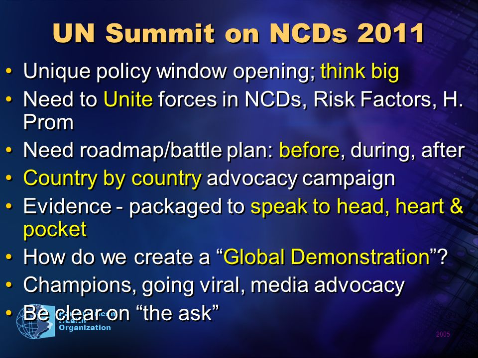 2005 Pan American Health Organization UN Summit on NCDs 2011 Unique policy window opening; think big Need to Unite forces in NCDs, Risk Factors, H. Pr