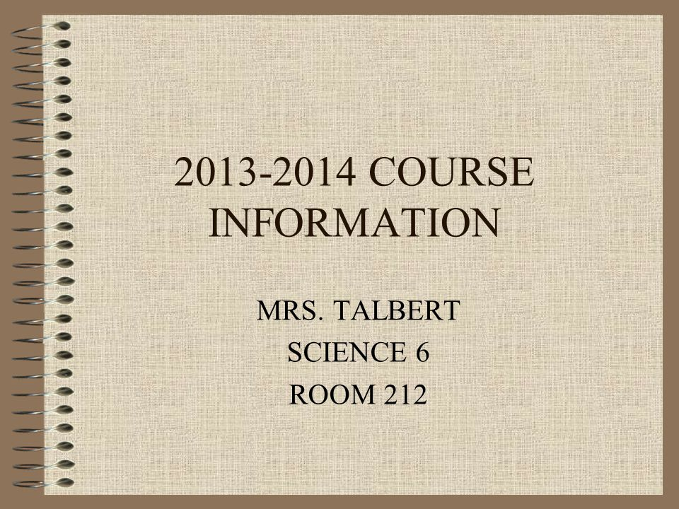 2013-2014 COURSE INFORMATION MRS. TALBERT SCIENCE 6 ROOM 212