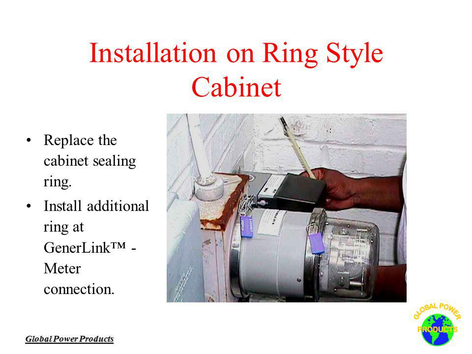 Global Power Products Installation on Ring Style Cabinet Replace the cabinet sealing ring. Install additional ring at GenerLink - Meter connection.