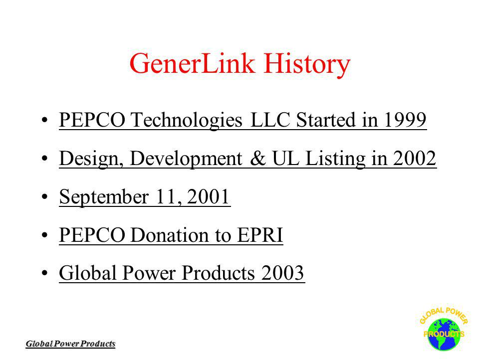 Global Power Products GenerLink History PEPCO Technologies LLC Started in 1999 Design, Development & UL Listing in 2002 September 11, 2001 PEPCO Donation to EPRI Global Power Products 2003