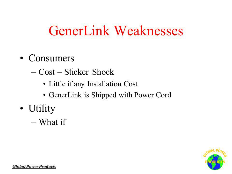 Global Power Products GenerLink Weaknesses Consumers –Cost – Sticker Shock Little if any Installation Cost GenerLink is Shipped with Power Cord Utilit