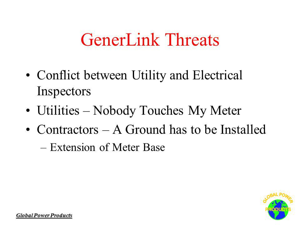 Global Power Products GenerLink Threats Conflict between Utility and Electrical Inspectors Utilities – Nobody Touches My Meter Contractors – A Ground has to be Installed –Extension of Meter Base