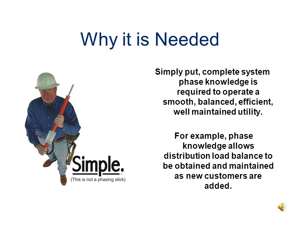 Why it is Needed Simply put, complete system phase knowledge is required to operate a smooth, balanced, efficient, well maintained utility.