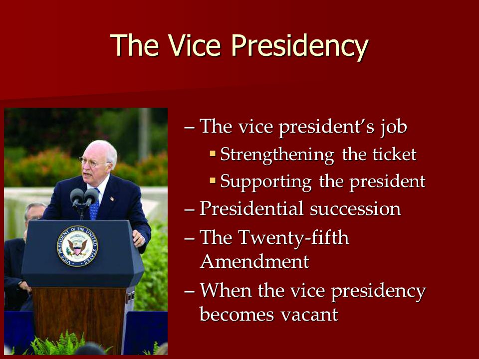 The Vice Presidency –The vice presidents job Strengthening the ticket Strengthening the ticket Supporting the president Supporting the president –Presidential succession –The Twenty-fifth Amendment –When the vice presidency becomes vacant