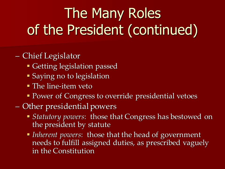 The Many Roles of the President (continued) –Chief Legislator Getting legislation passed Getting legislation passed Saying no to legislation Saying no