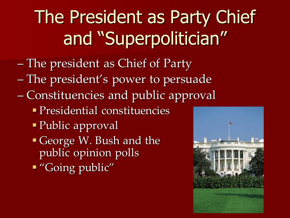 The President as Party Chief and Superpolitician –The president as Chief of Party –The presidents power to persuade –Constituencies and public approva