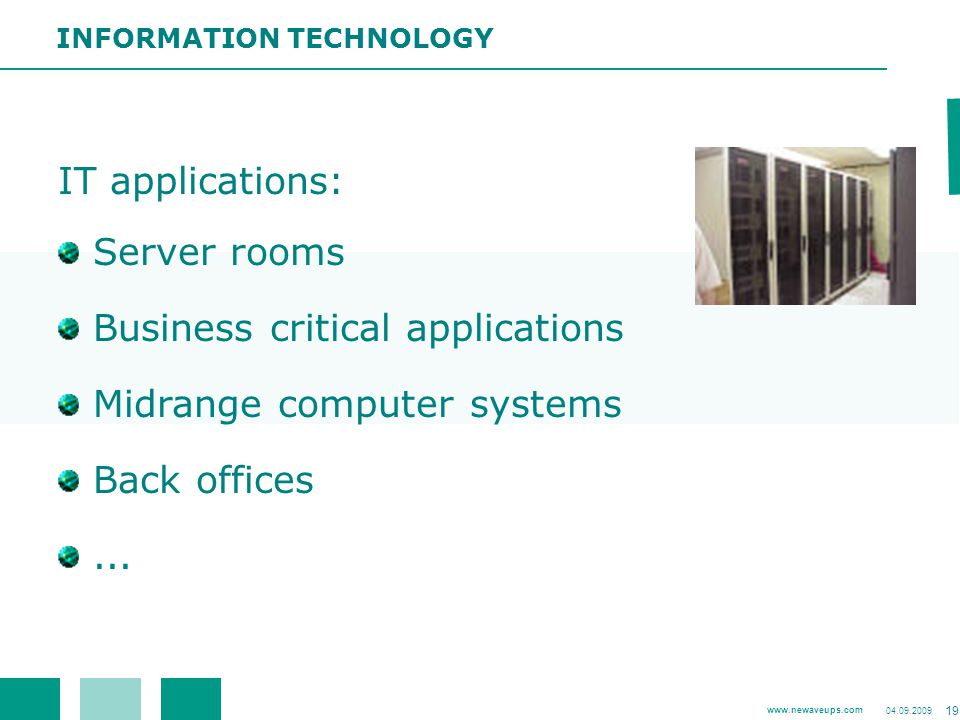 www.newaveups.com 04.09.2009 19 IT applications: Server rooms Business critical applications Midrange computer systems Back offices... INFORMATION TEC
