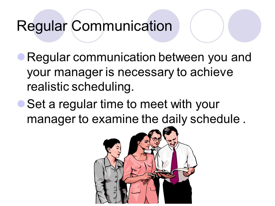 Regular Communication Regular communication between you and your manager is necessary to achieve realistic scheduling.