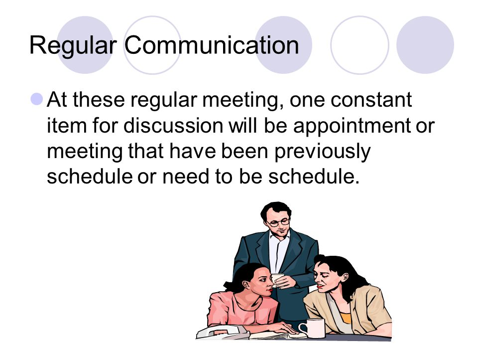 Regular Communication At these regular meeting, one constant item for discussion will be appointment or meeting that have been previously schedule or need to be schedule.