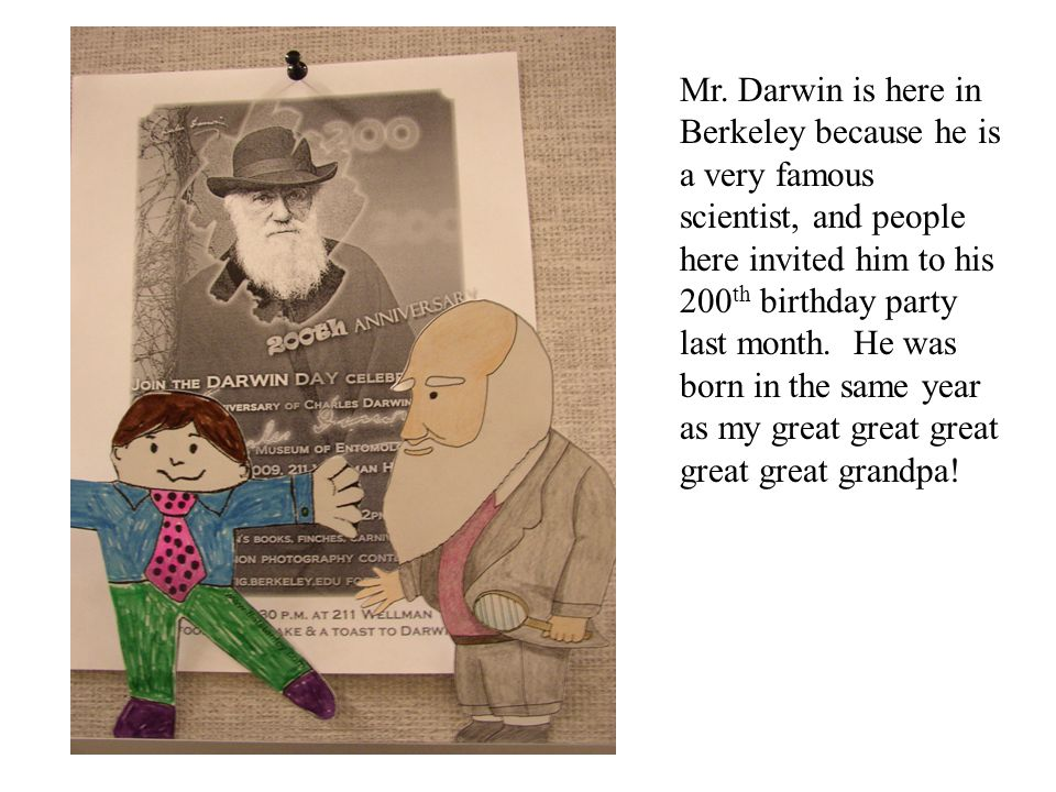 Mr. Darwin is here in Berkeley because he is a very famous scientist, and people here invited him to his 200 th birthday party last month. He was born