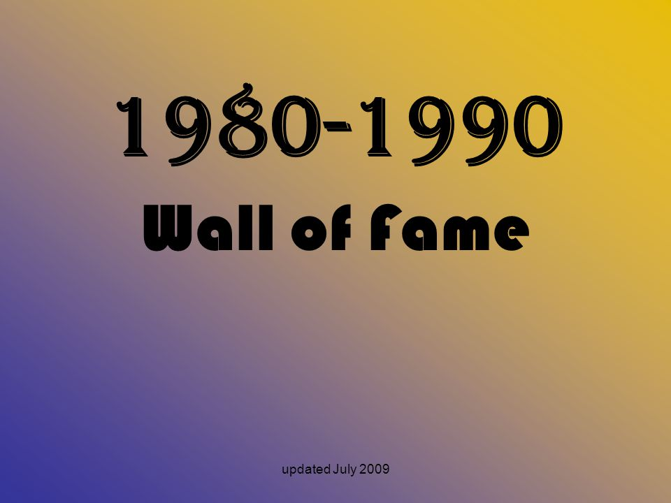 updated July 2009 1980-1990 Wall of Fame