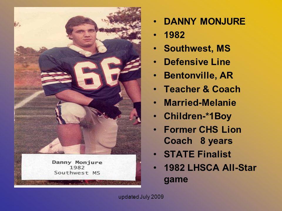 updated July 2009 DANNY MONJURE 1982 Southwest, MS Defensive Line Bentonville, AR Teacher & Coach Married-Melanie Children-*1Boy Former CHS Lion Coach 8 years STATE Finalist 1982 LHSCA All-Star game