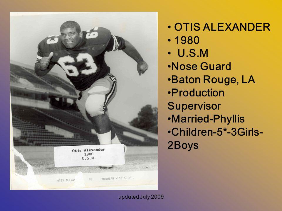 updated July 2009 OTIS ALEXANDER 1980 U.S.M Nose Guard Baton Rouge, LA Production Supervisor Married-Phyllis Children-5*-3Girls- 2Boys