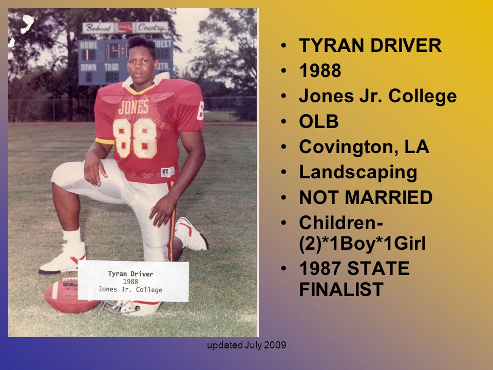 updated July 2009 TYRAN DRIVER 1988 Jones Jr. College OLB Covington, LA Landscaping NOT MARRIED Children- (2)*1Boy*1Girl 1987 STATE FINALIST