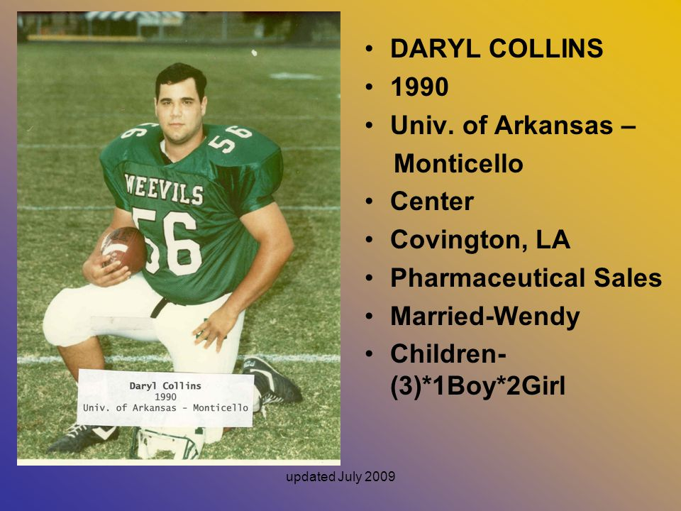 updated July 2009 DARYL COLLINS 1990 Univ. of Arkansas – Monticello Center Covington, LA Pharmaceutical Sales Married-Wendy Children- (3)*1Boy*2Girl