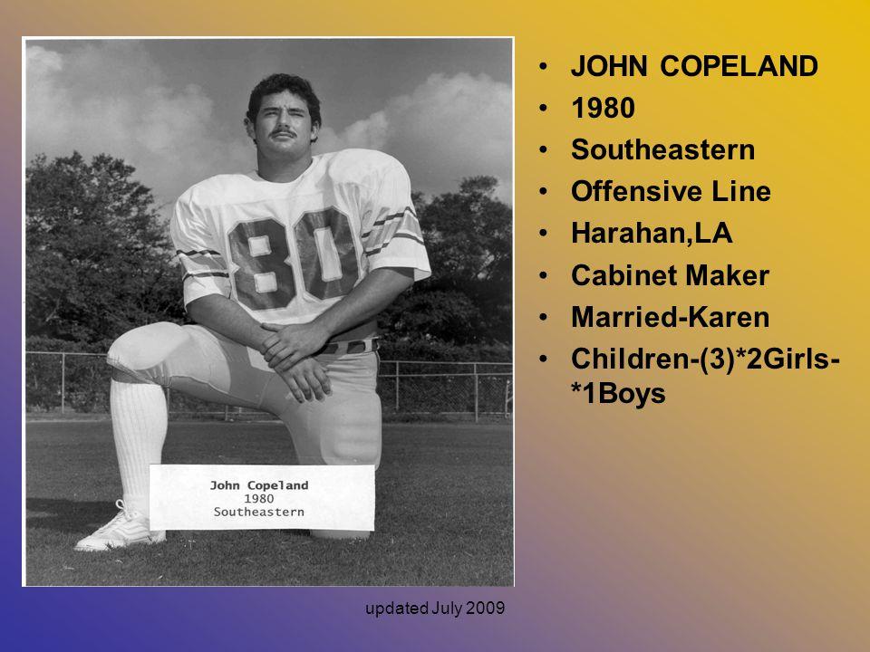 updated July 2009 JOHN COPELAND 1980 Southeastern Offensive Line Harahan,LA Cabinet Maker Married-Karen Children-(3)*2Girls- *1Boys