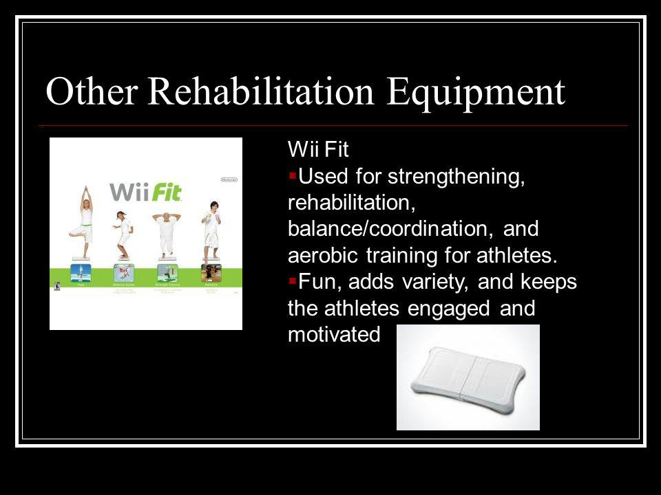 Other Rehabilitation Equipment Wii Fit Used for strengthening, rehabilitation, balance/coordination, and aerobic training for athletes.