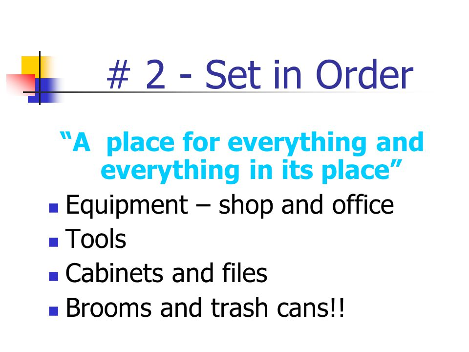 # 2 - Set in Order A place for everything and everything in its place Equipment – shop and office Tools Cabinets and files Brooms and trash cans!!