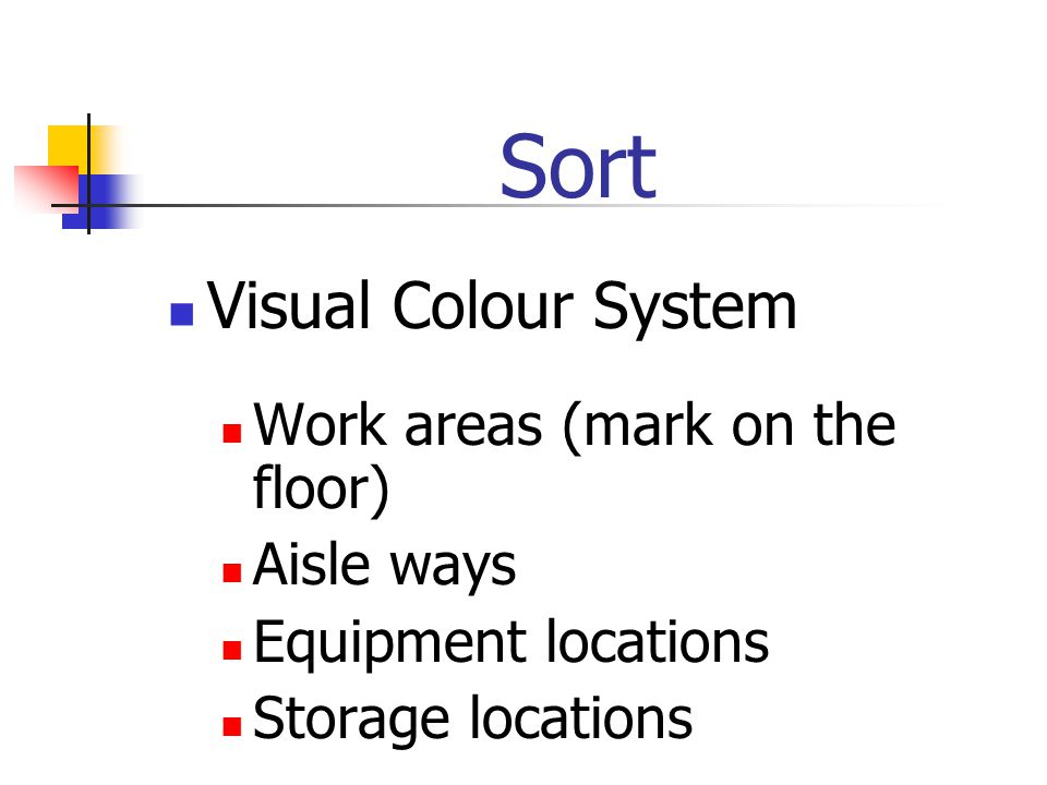 Sort Visual Colour System Work areas (mark on the floor) Aisle ways Equipment locations Storage locations