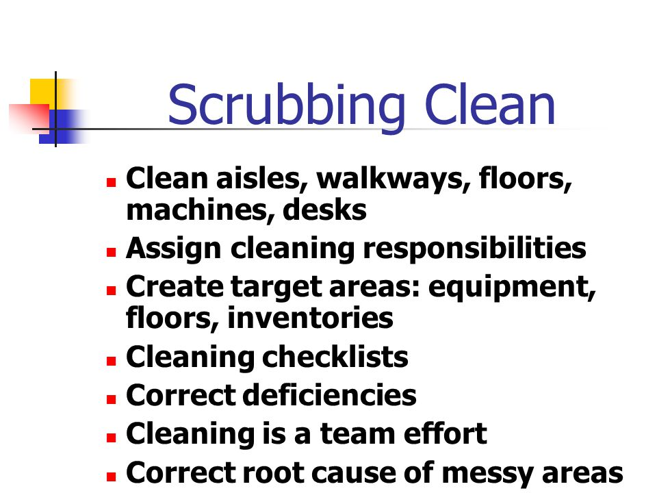 Scrubbing Clean Clean aisles, walkways, floors, machines, desks Assign cleaning responsibilities Create target areas: equipment, floors, inventories Cleaning checklists Correct deficiencies Cleaning is a team effort Correct root cause of messy areas