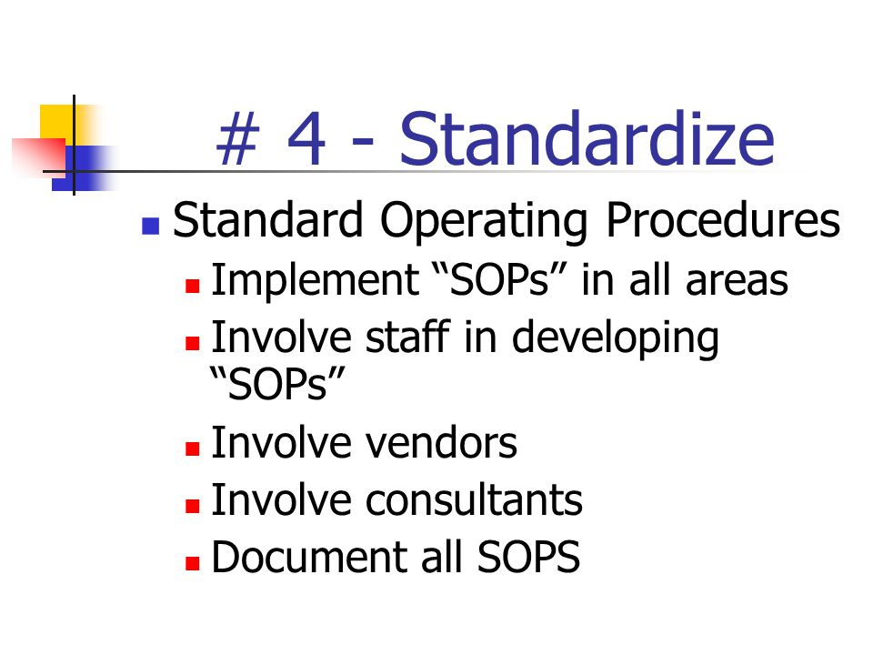 # 4 - Standardize Standard Operating Procedures Implement SOPs in all areas Involve staff in developing SOPs Involve vendors Involve consultants Document all SOPS