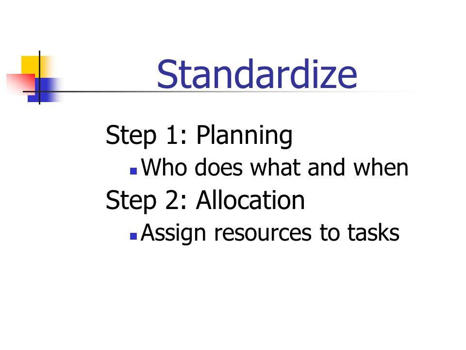 Standardize Step 1: Planning Who does what and when Step 2: Allocation Assign resources to tasks