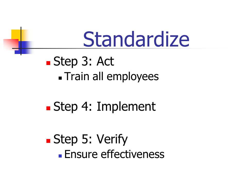 Standardize Step 3: Act Train all employees Step 4: Implement Step 5: Verify Ensure effectiveness
