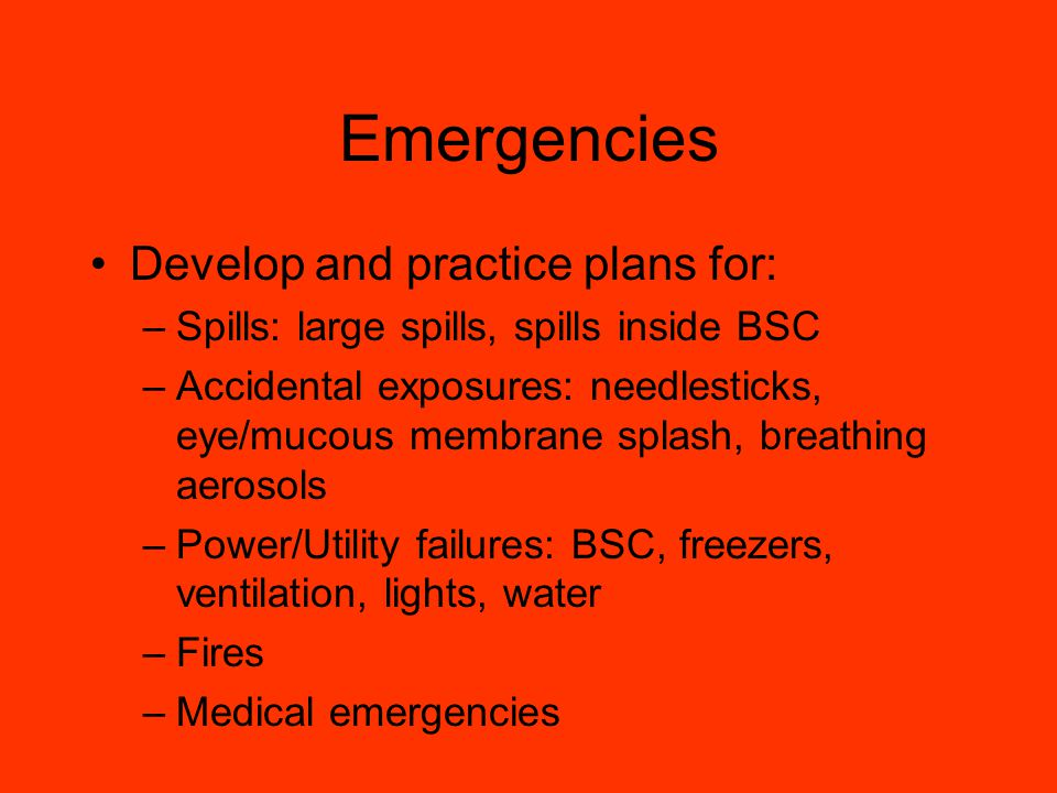 Emergencies Develop and practice plans for: –Spills: large spills, spills inside BSC –Accidental exposures: needlesticks, eye/mucous membrane splash, breathing aerosols –Power/Utility failures: BSC, freezers, ventilation, lights, water –Fires –Medical emergencies