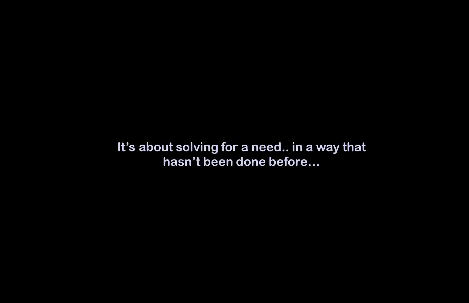 Its about solving for a need.. in a way that hasnt been done before…