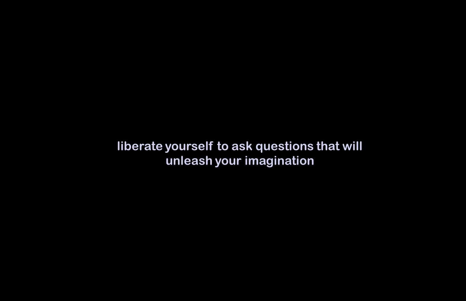 liberate yourself to ask questions that will unleash your imagination