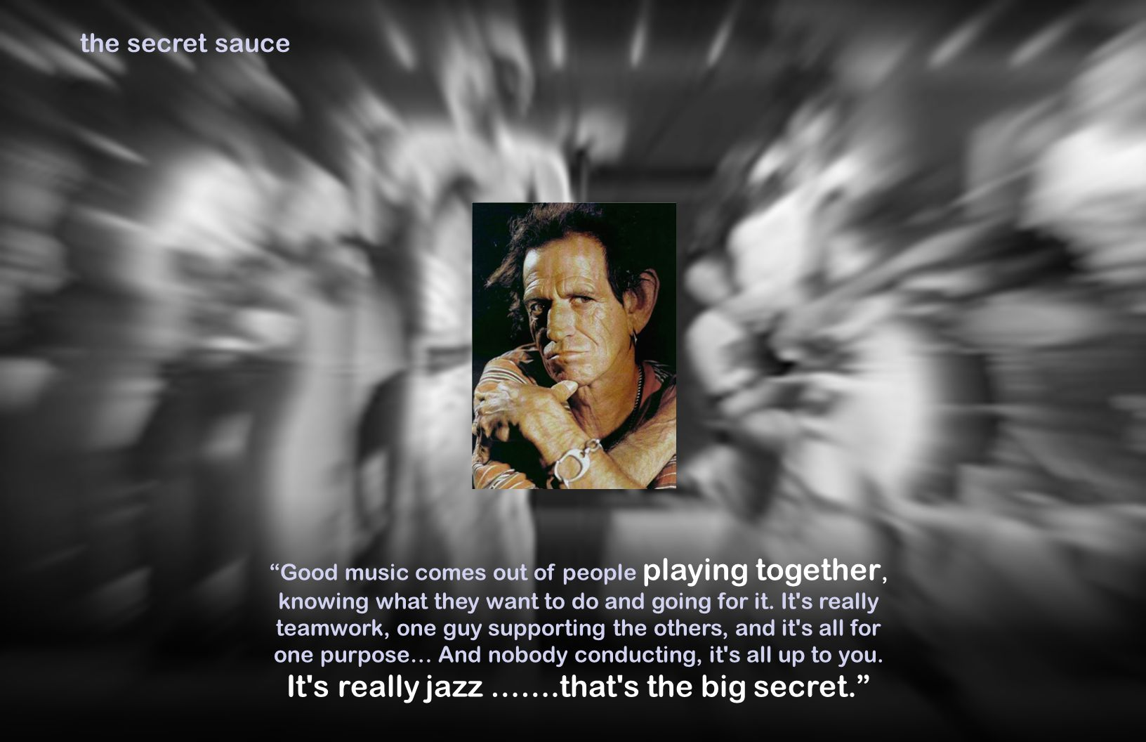 the secret sauce Good music comes out of people playing together, knowing what they want to do and going for it.
