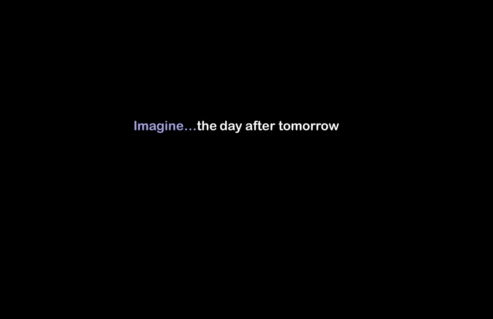 Imagine…the day after tomorrow