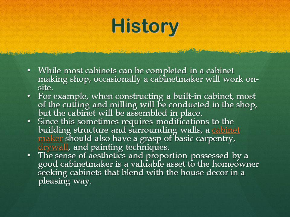 History While most cabinets can be completed in a cabinet making shop, occasionally a cabinetmaker will work on- site.