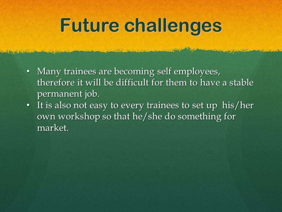 Future challenges Many trainees are becoming self employees, therefore it will be difficult for them to have a stable permanent job.