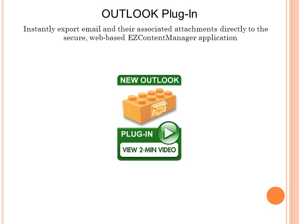 Instantly export email and their associated attachments directly to the secure, web-based EZContentManager application OUTLOOK Plug-In