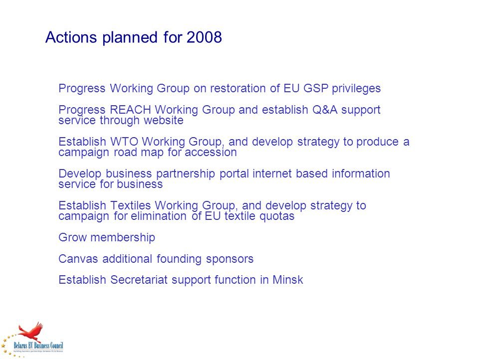 Actions planned for 2008 Progress Working Group on restoration of EU GSP privileges Progress REACH Working Group and establish Q&A support service through website Establish WTO Working Group, and develop strategy to produce a campaign road map for accession Develop business partnership portal internet based information service for business Establish Textiles Working Group, and develop strategy to campaign for elimination of EU textile quotas Grow membership Canvas additional founding sponsors Establish Secretariat support function in Minsk