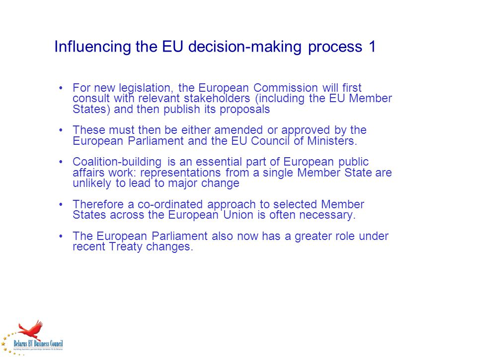 Influencing the EU decision-making process 1 For new legislation, the European Commission will first consult with relevant stakeholders (including the EU Member States) and then publish its proposals These must then be either amended or approved by the European Parliament and the EU Council of Ministers.