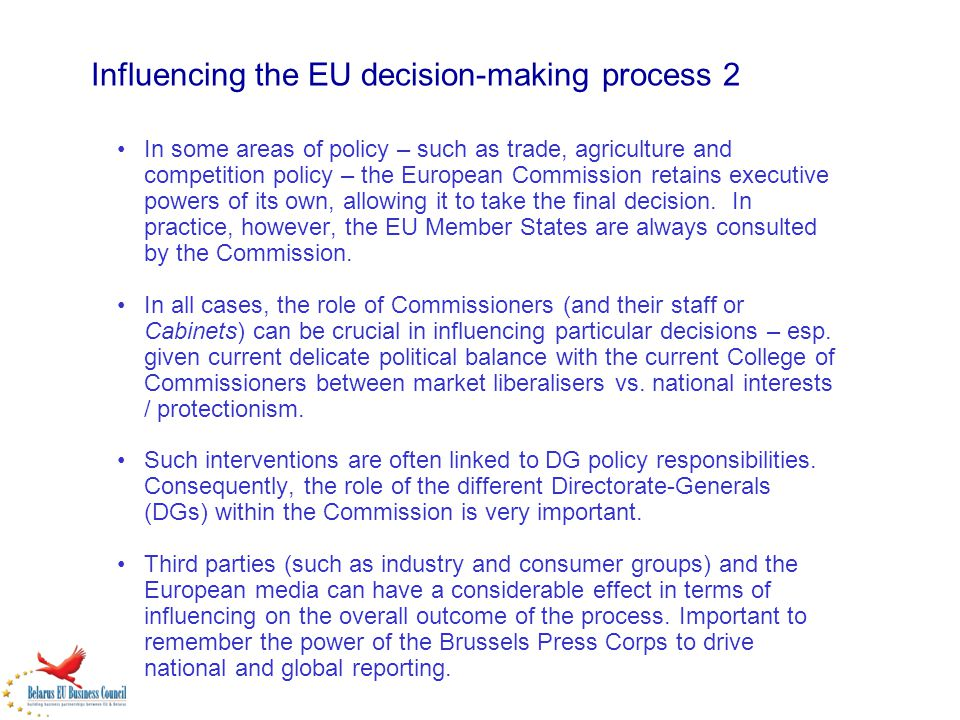Influencing the EU decision-making process 2 In some areas of policy – such as trade, agriculture and competition policy – the European Commission ret