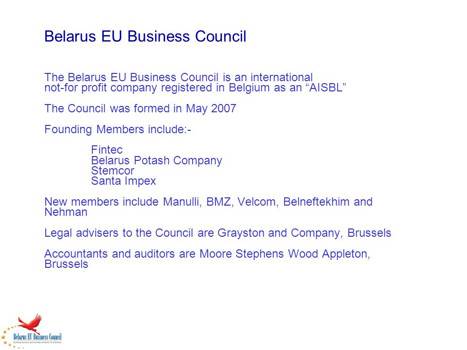 Belarus EU Business Council The Belarus EU Business Council is an international not-for profit company registered in Belgium as an AISBL The Council was formed in May 2007 Founding Members include:- Fintec Belarus Potash Company Stemcor Santa Impex New members include Manulli, BMZ, Velcom, Belneftekhim and Nehman Legal advisers to the Council are Grayston and Company, Brussels Accountants and auditors are Moore Stephens Wood Appleton, Brussels