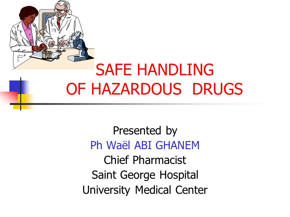 SAFE HANDLING OF HAZARDOUS DRUGS Presented by Ph Waël ABI GHANEM Chief Pharmacist Saint George Hospital University Medical Center