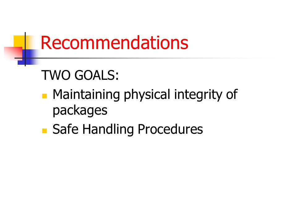Recommendations TWO GOALS: Maintaining physical integrity of packages Safe Handling Procedures