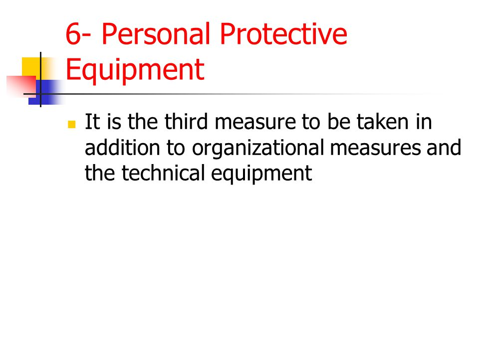 6- Personal Protective Equipment It is the third measure to be taken in addition to organizational measures and the technical equipment