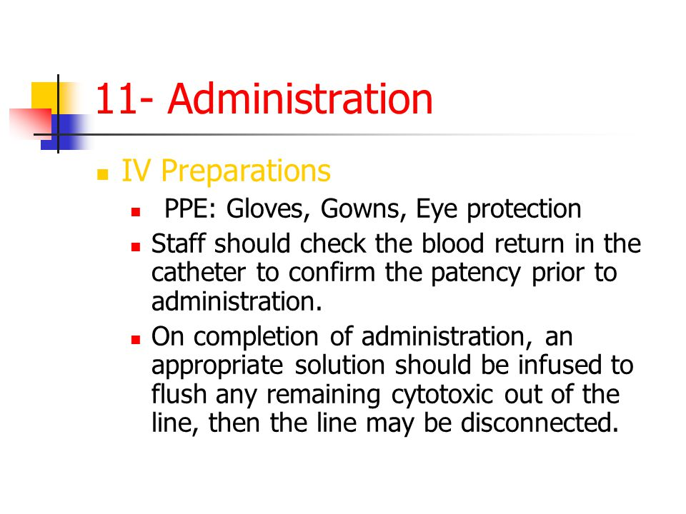 11- Administration IV Preparations PPE: Gloves, Gowns, Eye protection Staff should check the blood return in the catheter to confirm the patency prior