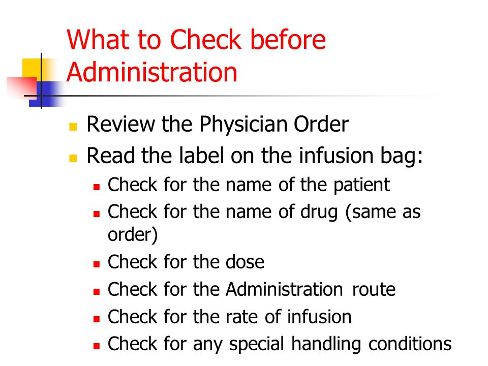 What to Check before Administration Review the Physician Order Read the label on the infusion bag: Check for the name of the patient Check for the nam
