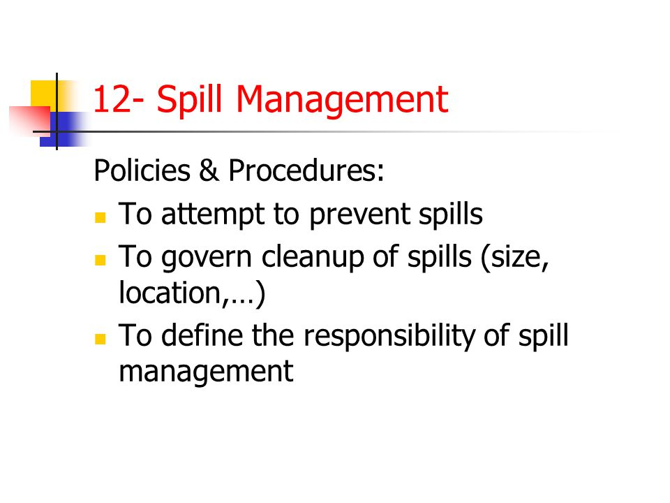 12- Spill Management Policies & Procedures: To attempt to prevent spills To govern cleanup of spills (size, location,…) To define the responsibility o